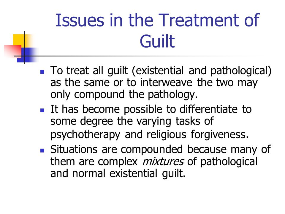Issues in the Treatment of Guilt To treat all guilt (existential and pathological) as the same or to interweave the two may only compound the pathology.