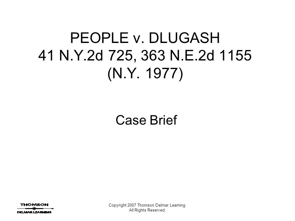 Copyright 2007 Thomson Delmar Learning. All Rights Reserved. PEOPLE v. DLUGASH 41 N.Y.2d 725, 363 N.E.2d 1155 (N.Y. 1977) Case Brief