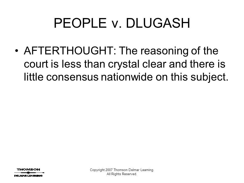 Copyright 2007 Thomson Delmar Learning. All Rights Reserved. PEOPLE v. DLUGASH AFTERTHOUGHT: The reasoning of the court is less than crystal clear and