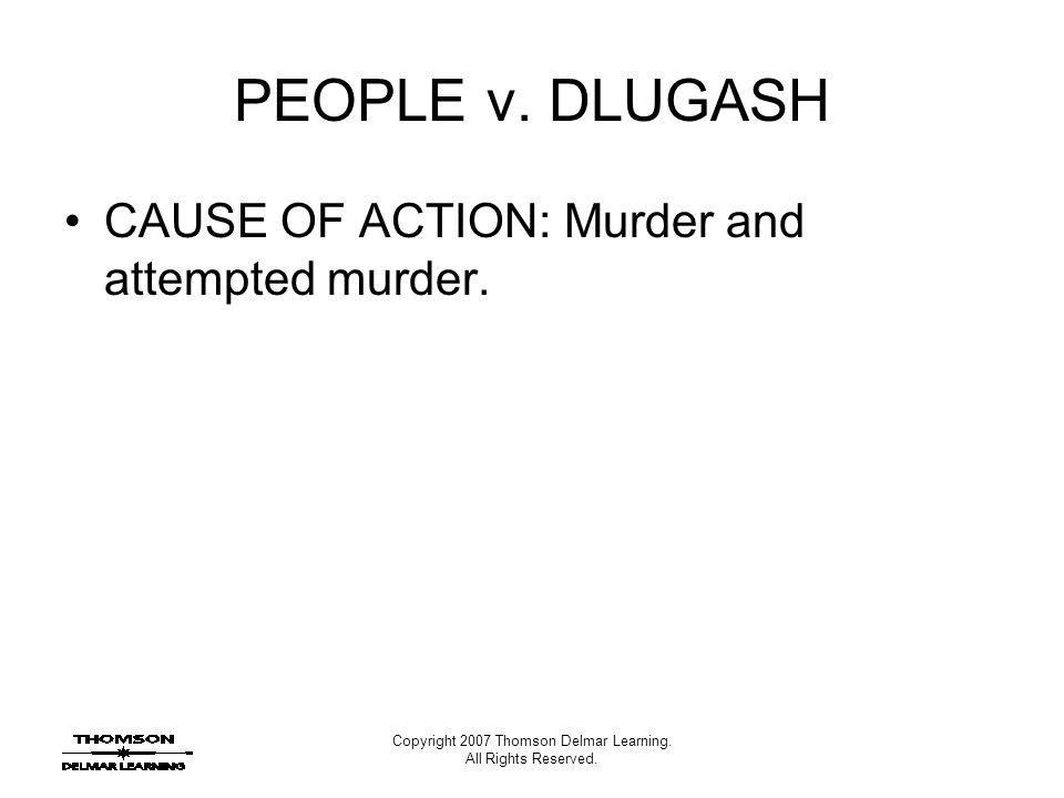 Copyright 2007 Thomson Delmar Learning. All Rights Reserved. PEOPLE v. DLUGASH CAUSE OF ACTION: Murder and attempted murder.
