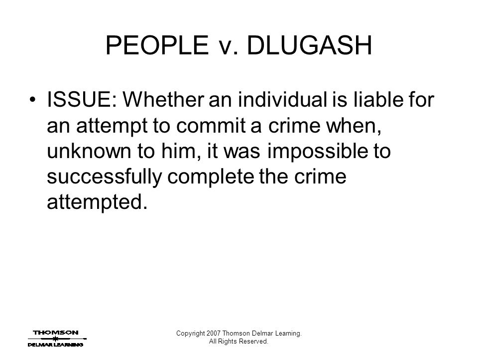 Copyright 2007 Thomson Delmar Learning. All Rights Reserved. PEOPLE v. DLUGASH ISSUE: Whether an individual is liable for an attempt to commit a crime