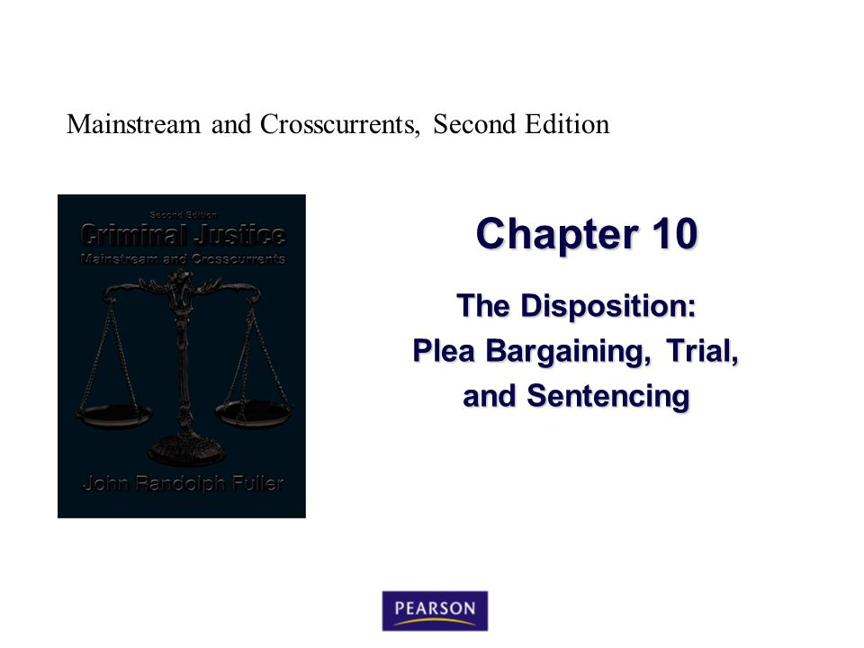 Mainstream and Crosscurrents, Second Edition Chapter 10 The Disposition: Plea Bargaining, Trial, and Sentencing