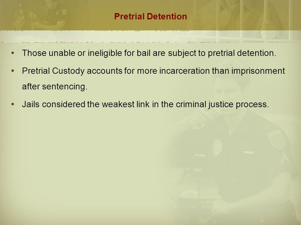 Pretrial Detention  Those unable or ineligible for bail are subject to pretrial detention.  Pretrial Custody accounts for more incarceration than im
