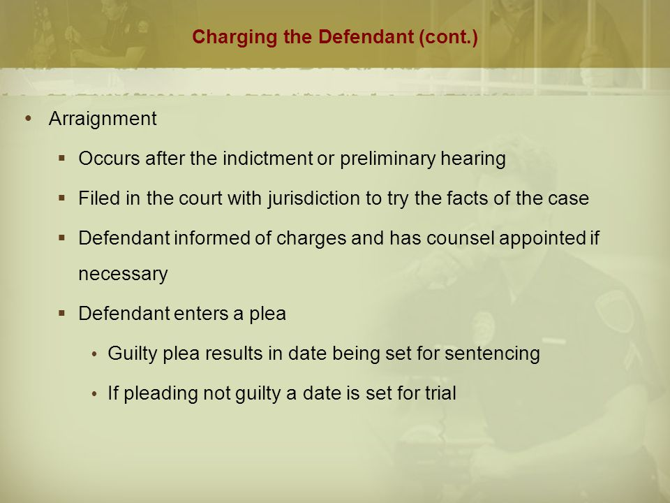 Charging the Defendant (cont.)  Arraignment  Occurs after the indictment or preliminary hearing  Filed in the court with jurisdiction to try the fa