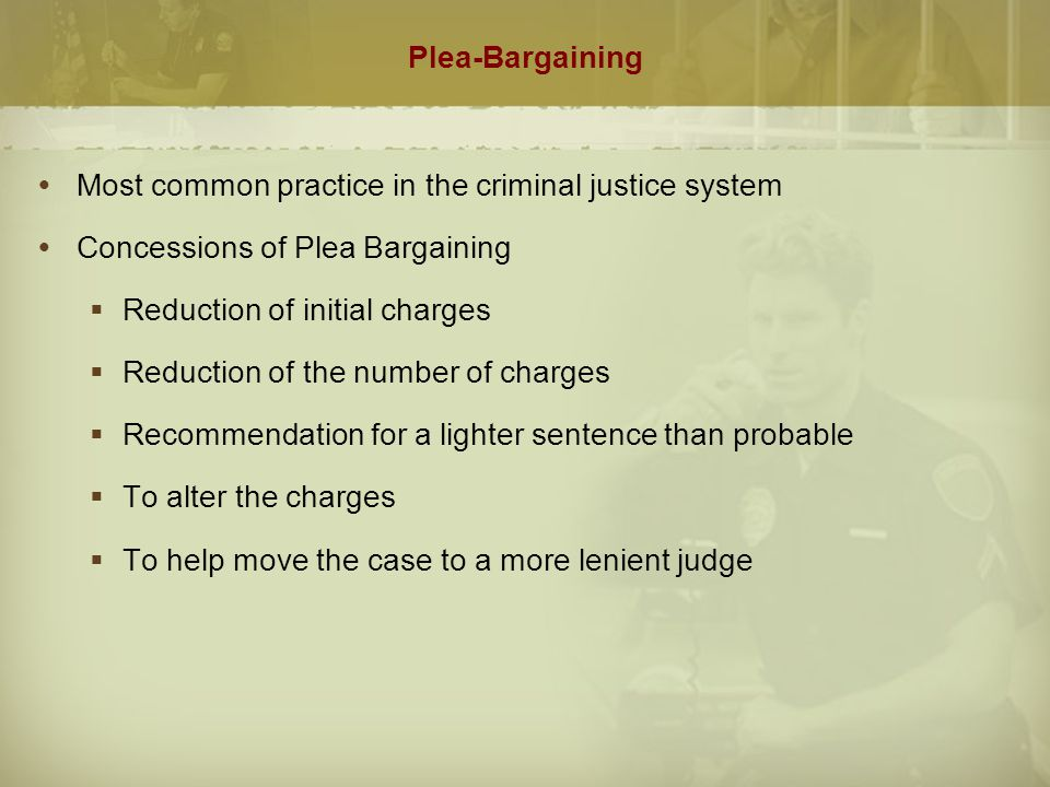 Plea-Bargaining  Most common practice in the criminal justice system  Concessions of Plea Bargaining  Reduction of initial charges  Reduction of t