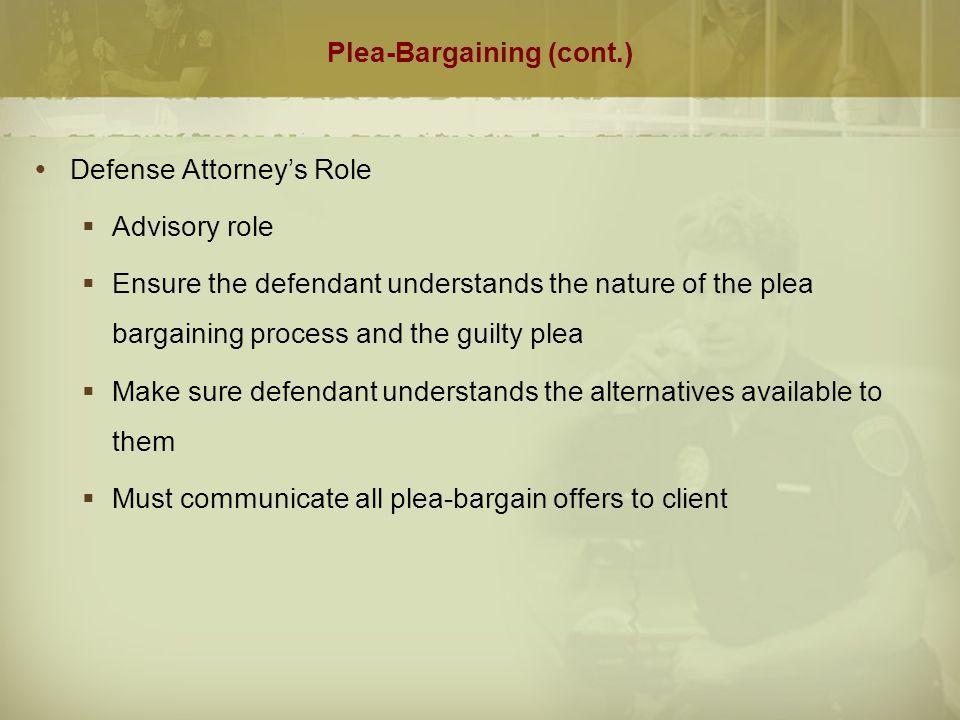 Plea-Bargaining (cont.)  Defense Attorney's Role  Advisory role  Ensure the defendant understands the nature of the plea bargaining process and the