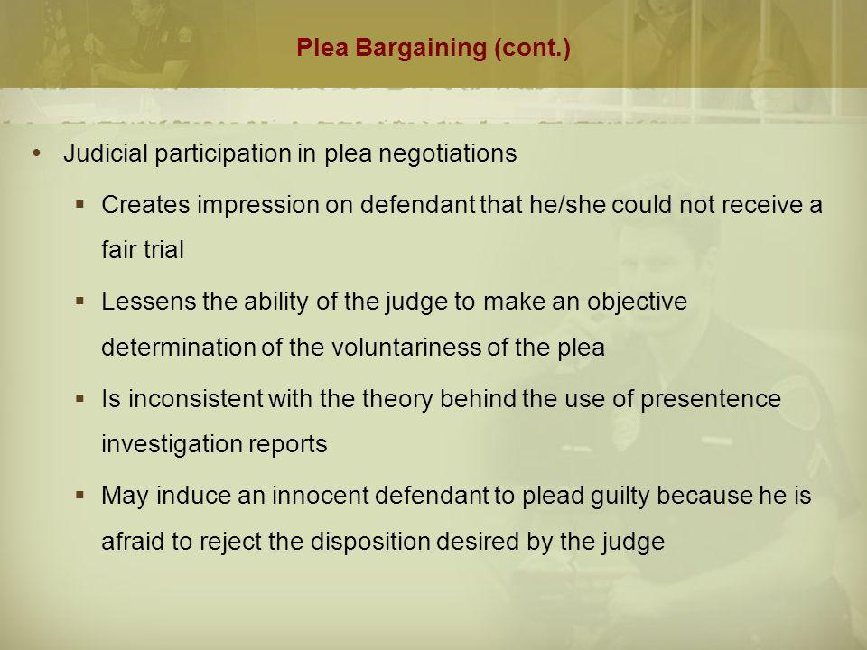 Plea Bargaining (cont.)  Judicial participation in plea negotiations  Creates impression on defendant that he/she could not receive a fair trial  L