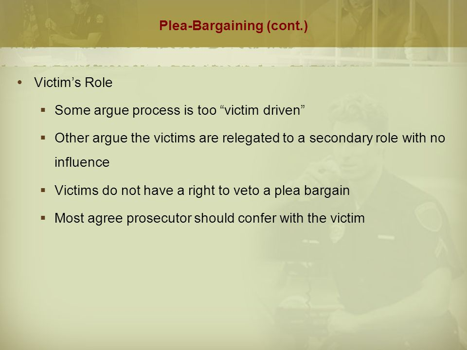 """Plea-Bargaining (cont.)  Victim's Role  Some argue process is too """"victim driven""""  Other argue the victims are relegated to a secondary role with n"""