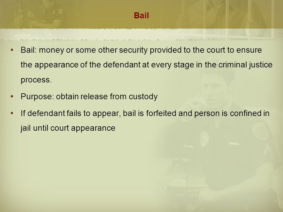 Bail  Bail: money or some other security provided to the court to ensure the appearance of the defendant at every stage in the criminal justice proce