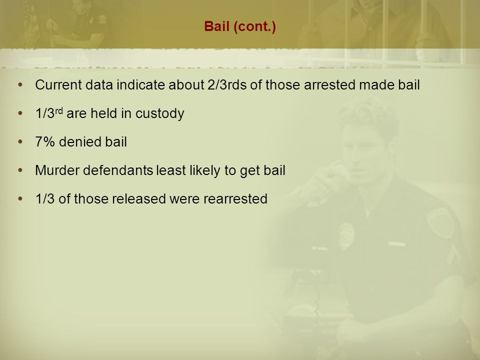 Bail (cont.)  Current data indicate about 2/3rds of those arrested made bail  1/3 rd are held in custody  7% denied bail  Murder defendants least