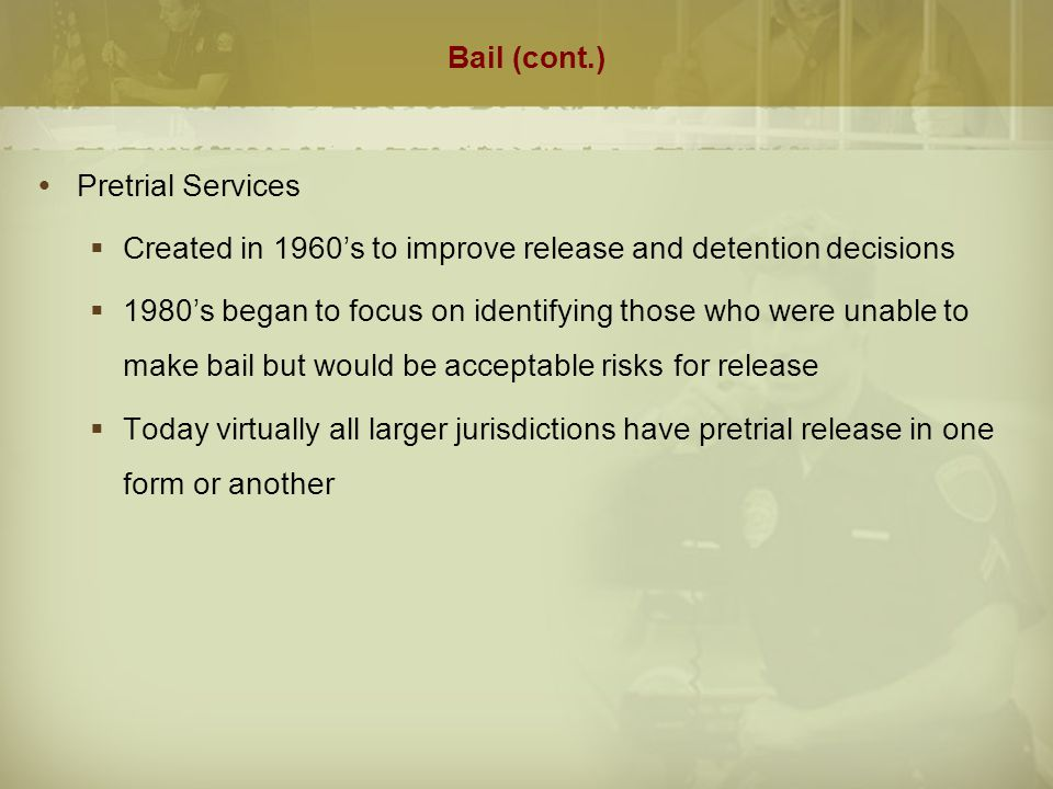 Bail (cont.)  Pretrial Services  Created in 1960's to improve release and detention decisions  1980's began to focus on identifying those who were