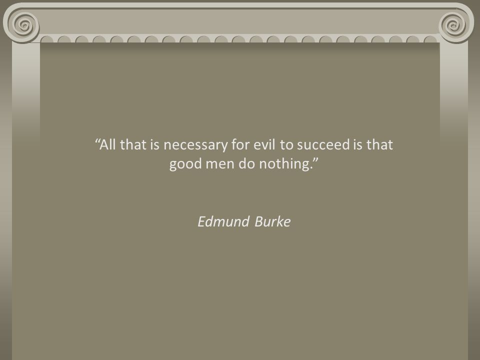 All that is necessary for evil to succeed is that good men do nothing. Edmund Burke