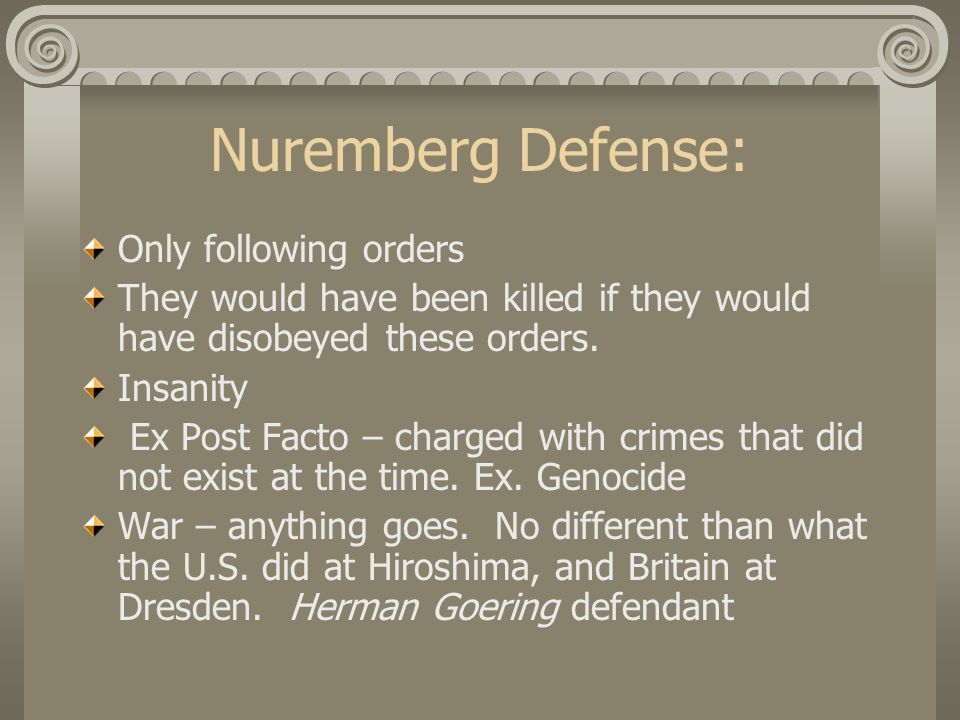 Nuremberg Defense: Only following orders They would have been killed if they would have disobeyed these orders.