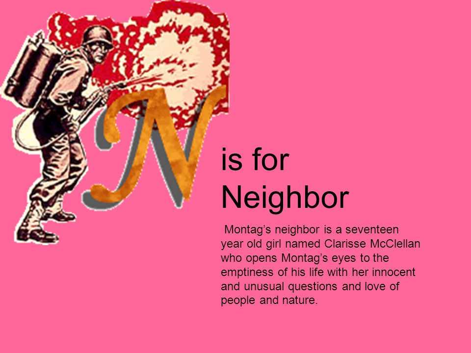 is for Neighbor Montag's neighbor is a seventeen year old girl named Clarisse McClellan who opens Montag's eyes to the emptiness of his life with her