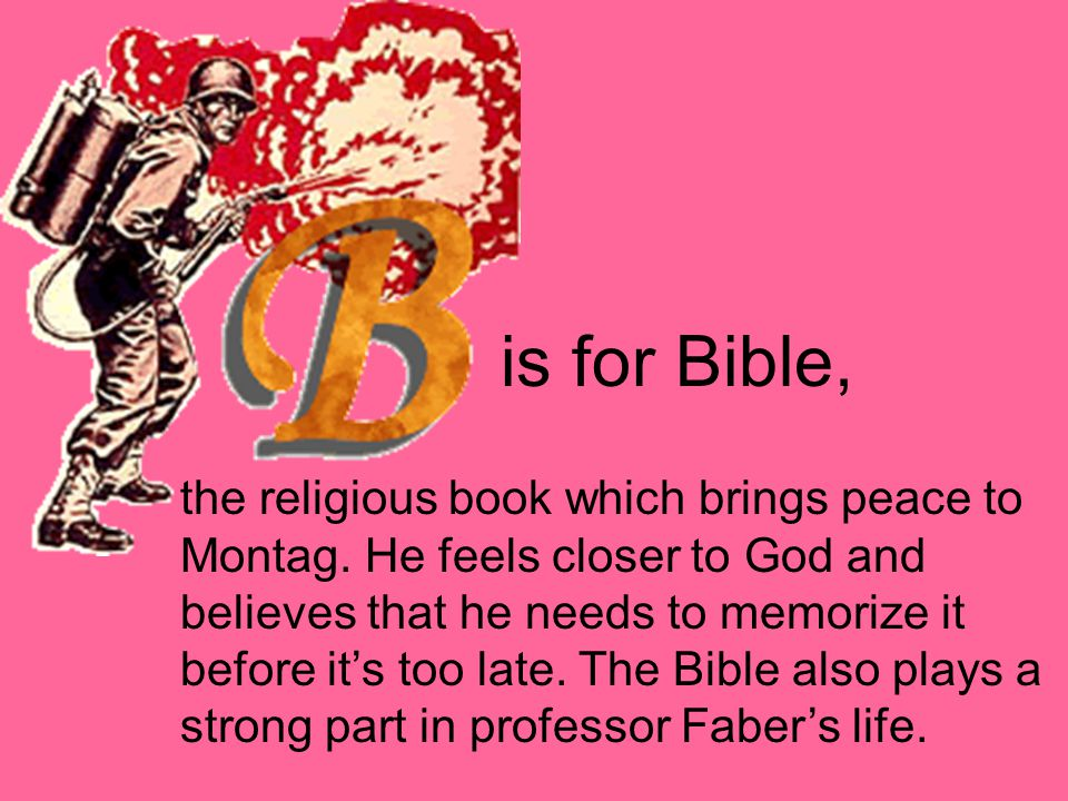 is for Bible, the religious book which brings peace to Montag. He feels closer to God and believes that he needs to memorize it before it's too late.