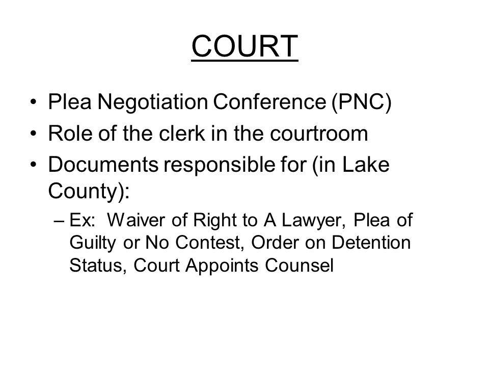 COURT Plea Negotiation Conference (PNC) Role of the clerk in the courtroom Documents responsible for (in Lake County): –Ex: Waiver of Right to A Lawyer, Plea of Guilty or No Contest, Order on Detention Status, Court Appoints Counsel