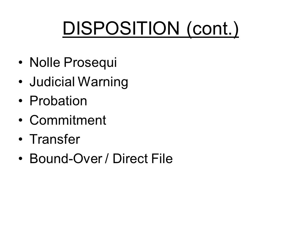 DISPOSITION (cont.) Nolle Prosequi Judicial Warning Probation Commitment Transfer Bound-Over / Direct File
