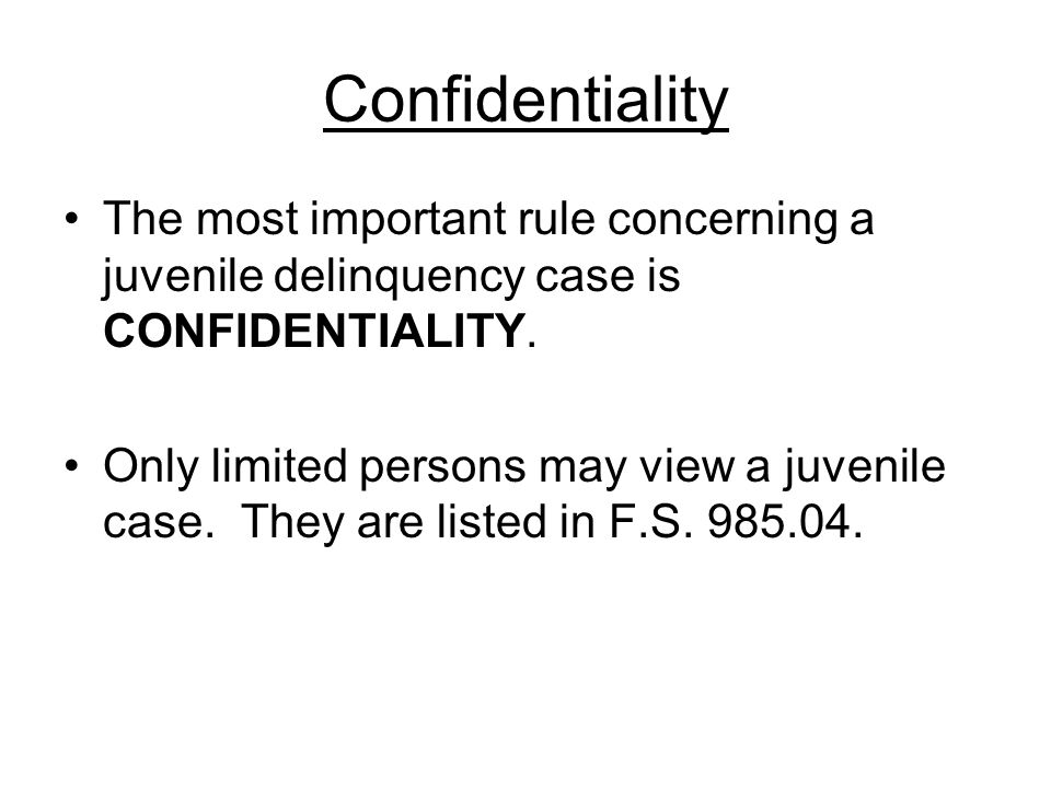 Confidentiality The most important rule concerning a juvenile delinquency case is CONFIDENTIALITY.
