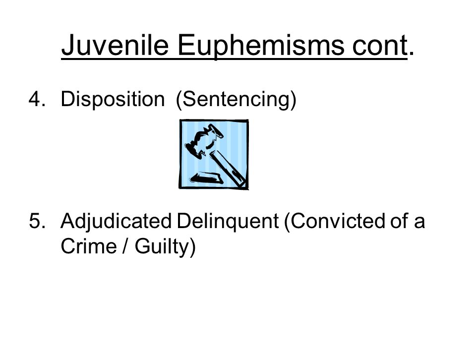 Juvenile Euphemisms cont. 4.Disposition (Sentencing) 5.Adjudicated Delinquent (Convicted of a Crime / Guilty)