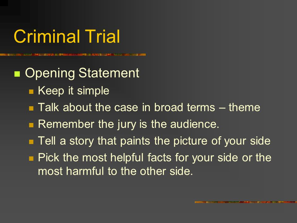 Criminal Trial Opening Statement Keep it simple Talk about the case in broad terms – theme Remember the jury is the audience. Tell a story that paints