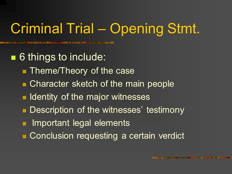 Criminal Trial – Opening Stmt. 6 things to include: Theme/Theory of the case Character sketch of the main people Identity of the major witnesses Descr