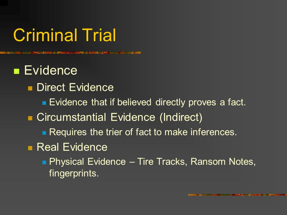 Criminal Trial Evidence Direct Evidence Evidence that if believed directly proves a fact. Circumstantial Evidence (Indirect) Requires the trier of fac