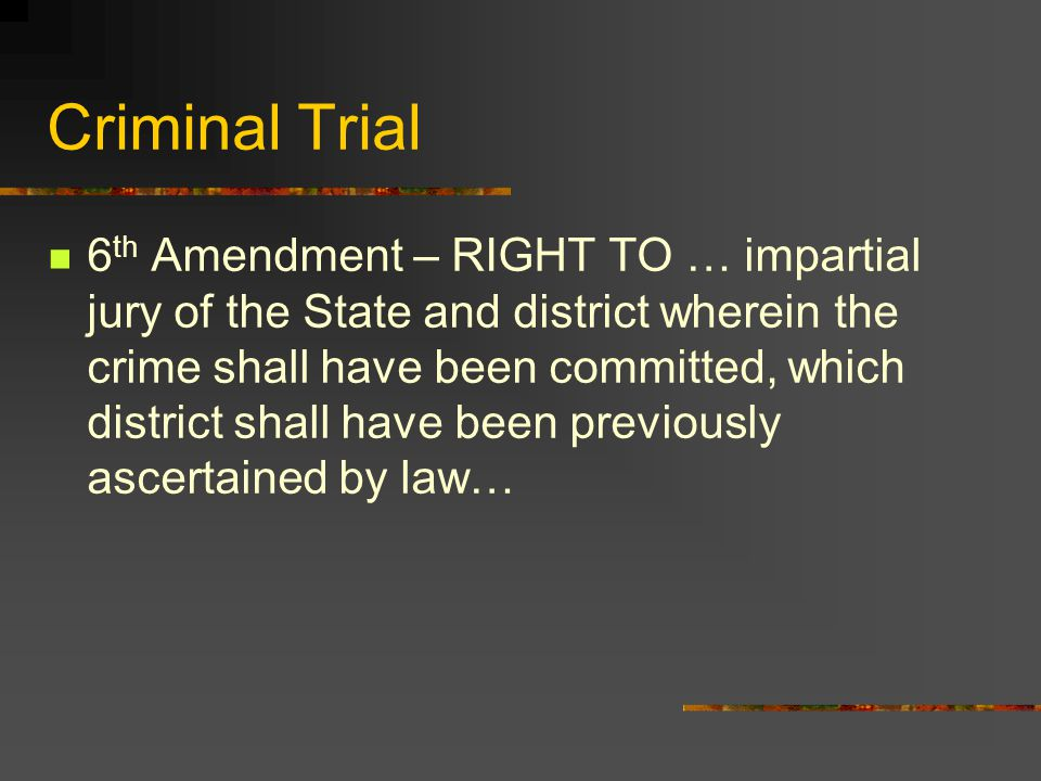 Criminal Trial 6 th Amendment – RIGHT TO … impartial jury of the State and district wherein the crime shall have been committed, which district shall