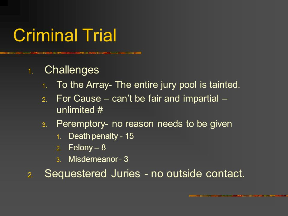 Criminal Trial 1. Challenges 1. To the Array- The entire jury pool is tainted. 2. For Cause – can't be fair and impartial – unlimited # 3. Peremptory-