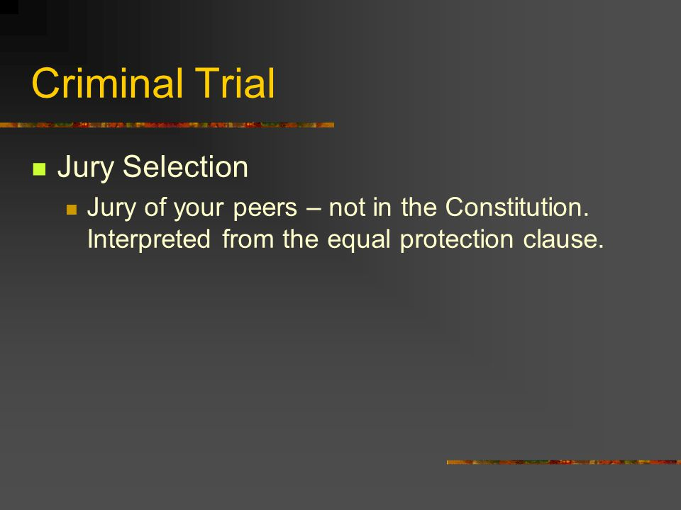 Criminal Trial Jury Selection Jury of your peers – not in the Constitution. Interpreted from the equal protection clause.