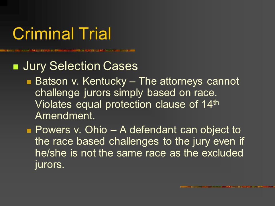 Criminal Trial Jury Selection Cases Batson v. Kentucky – The attorneys cannot challenge jurors simply based on race. Violates equal protection clause