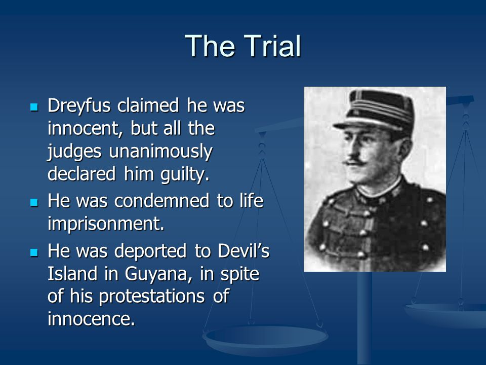 The Trial Dreyfus claimed he was innocent, but all the judges unanimously declared him guilty.