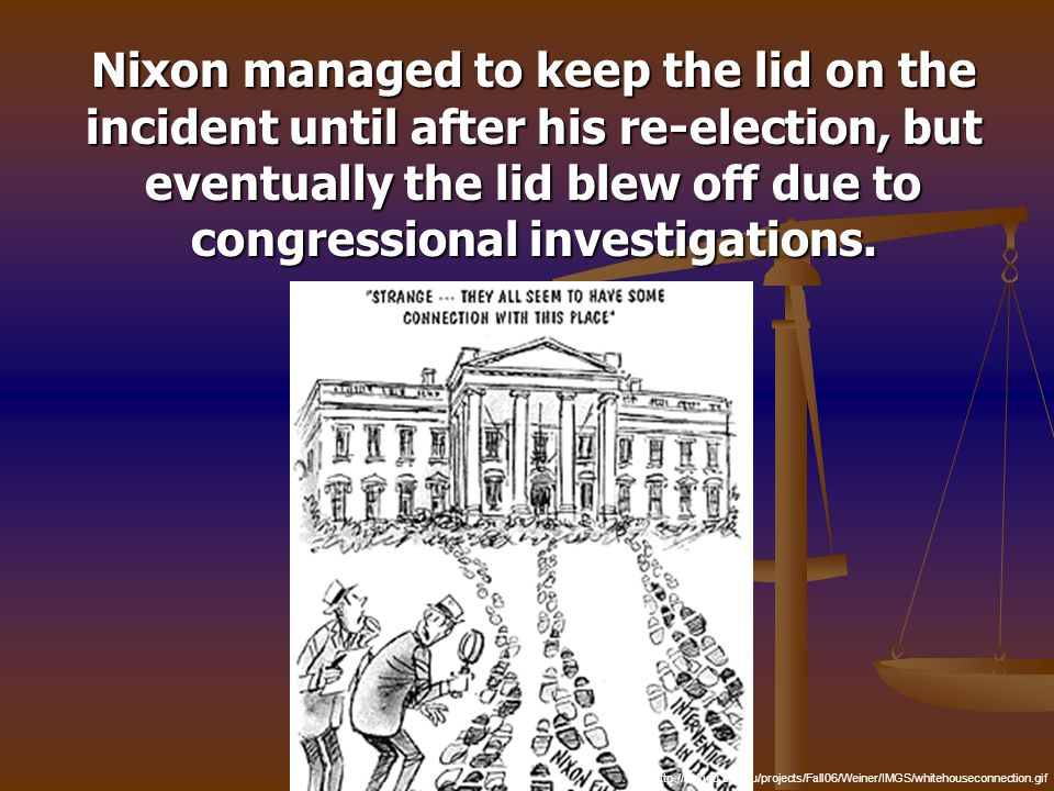 Nixon managed to keep the lid on the incident until after his re-election, but eventually the lid blew off due to congressional investigations. Nixon
