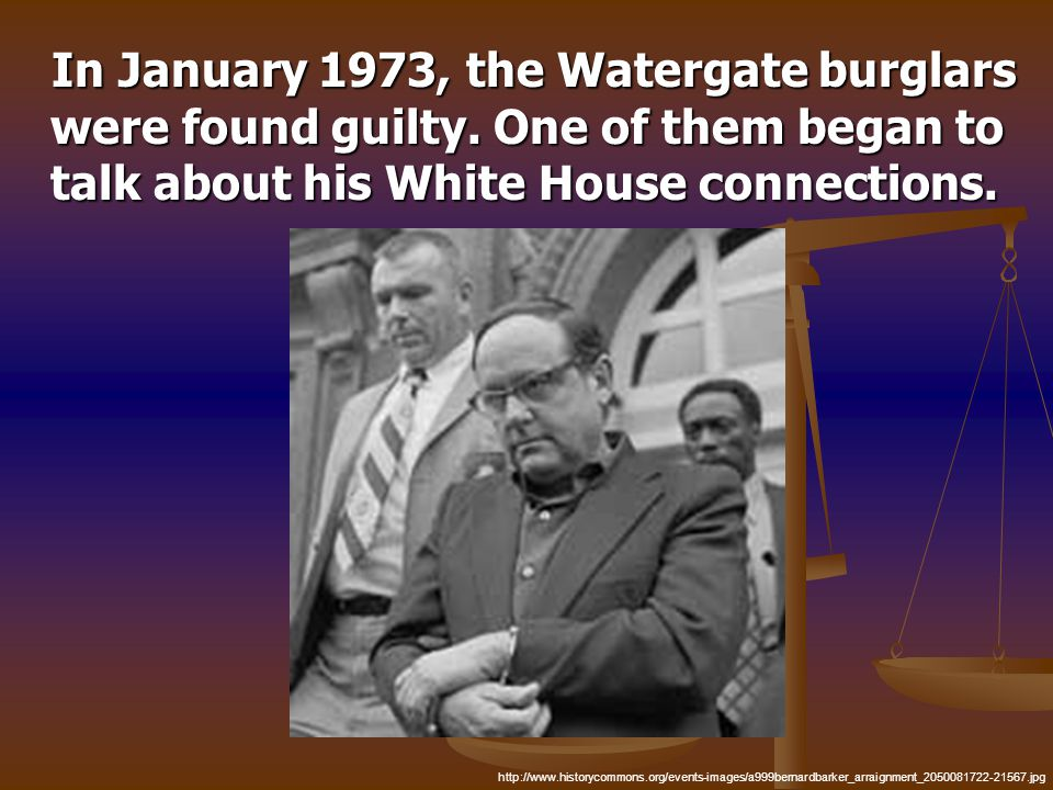 In January 1973, the Watergate burglars were found guilty. One of them began to talk about his White House connections. In January 1973, the Watergate