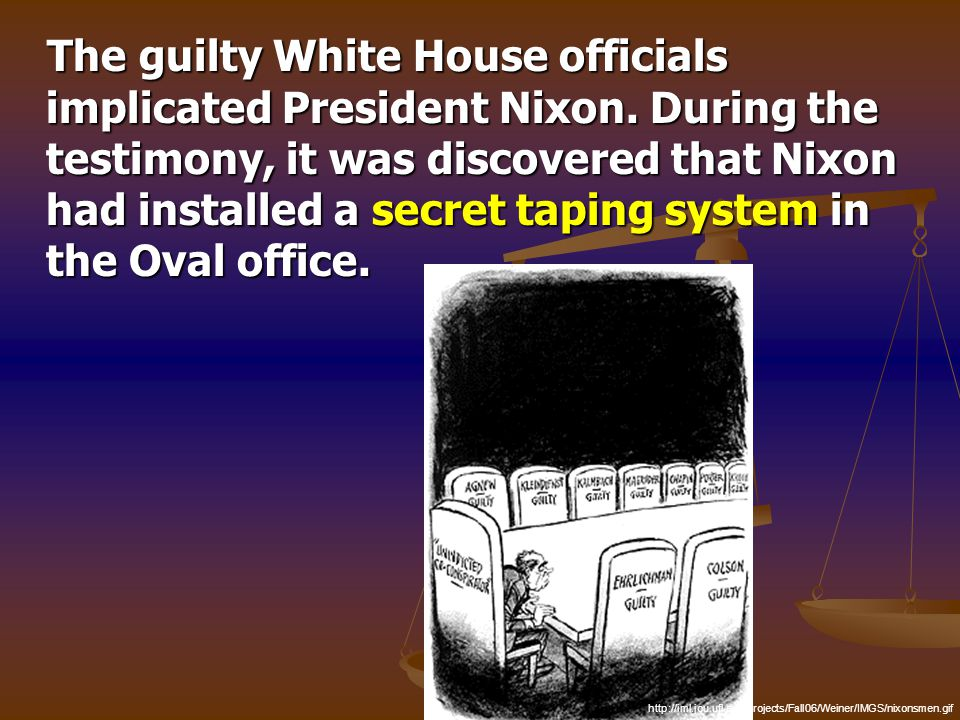 The guilty White House officials implicated President Nixon. During the testimony, it was discovered that Nixon had installed a secret taping system i