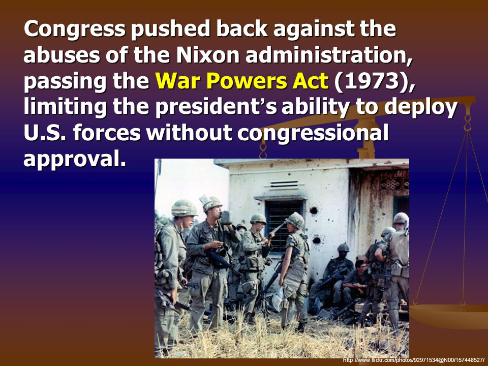 Congress pushed back against the abuses of the Nixon administration, passing the War Powers Act (1973), limiting the president ' s ability to deploy U