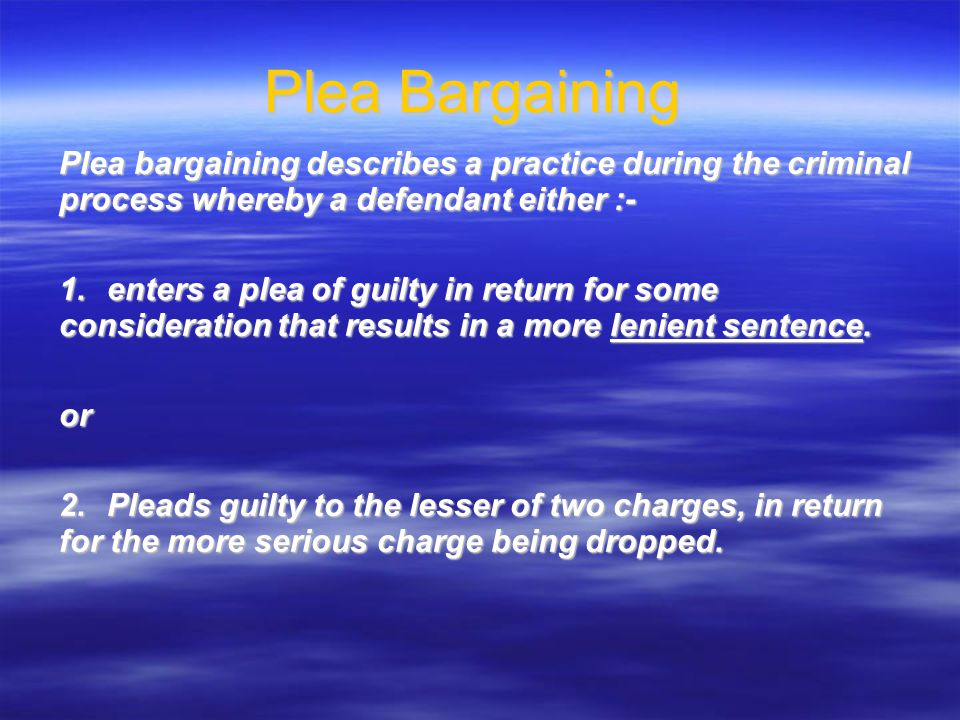 Plea bargaining describes a practice during the criminal process whereby a defendant either :- 1.enters a plea of guilty in return for some consideration that results in a more lenient sentence.