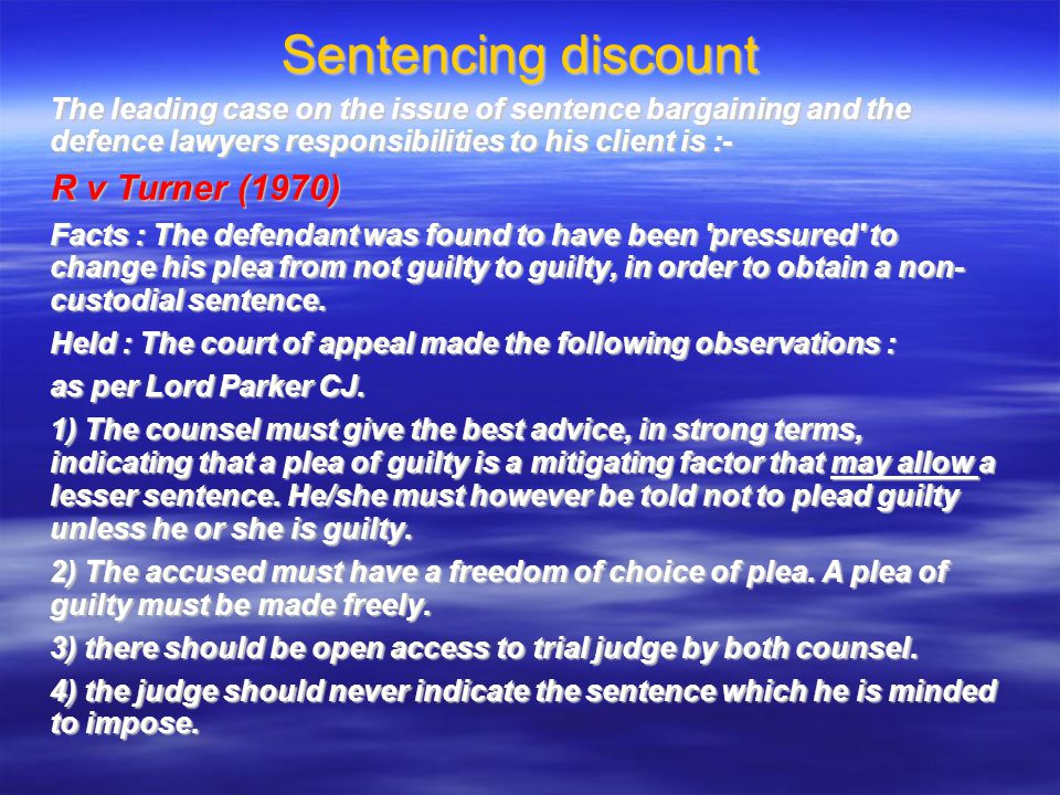 Sentencing discount The leading case on the issue of sentence bargaining and the defence lawyers responsibilities to his client is :- R v Turner (1970) Facts : The defendant was found to have been pressured to change his plea from not guilty to guilty, in order to obtain a non- custodial sentence.