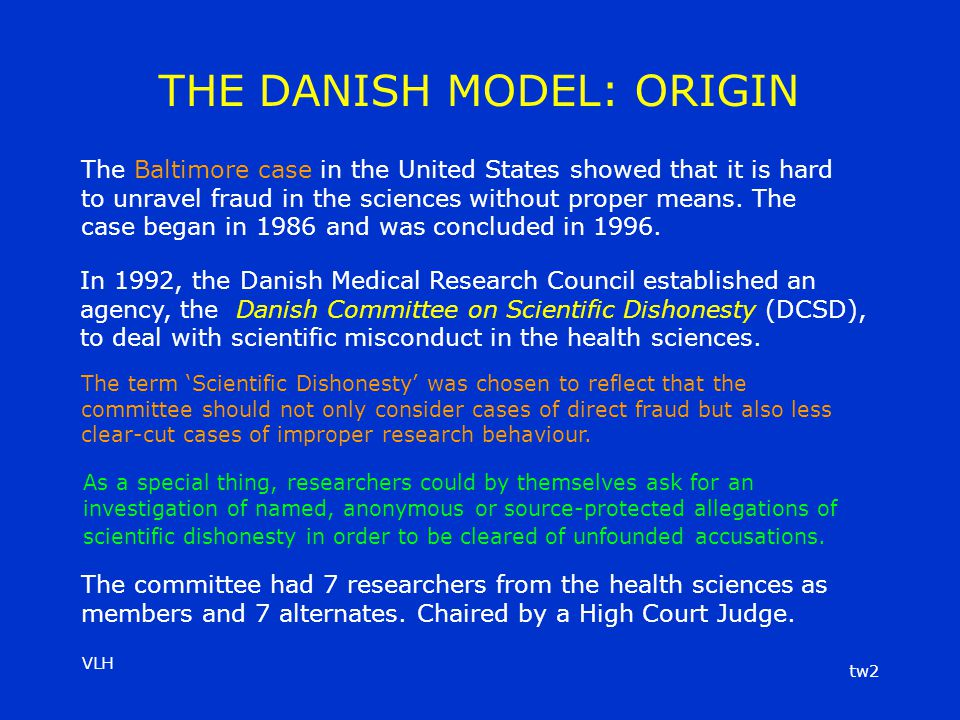 VLH tw2 THE DANISH MODEL: ORIGIN In 1992, the Danish Medical Research Council established an agency, the Danish Committee on Scientific Dishonesty (DCSD), to deal with scientific misconduct in the health sciences.