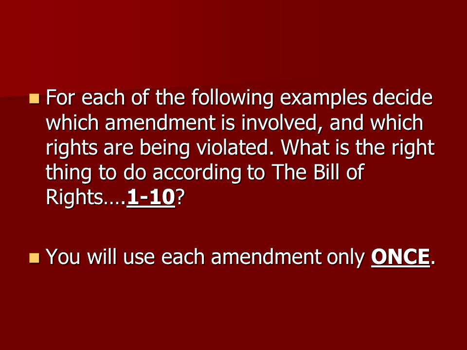 For each of the following examples decide which amendment is involved, and which rights are being violated. What is the right thing to do according to