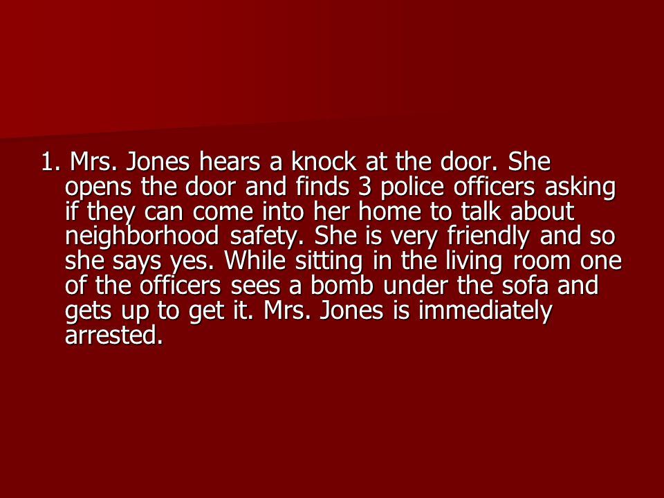 1. Mrs. Jones hears a knock at the door. She opens the door and finds 3 police officers asking if they can come into her home to talk about neighborho