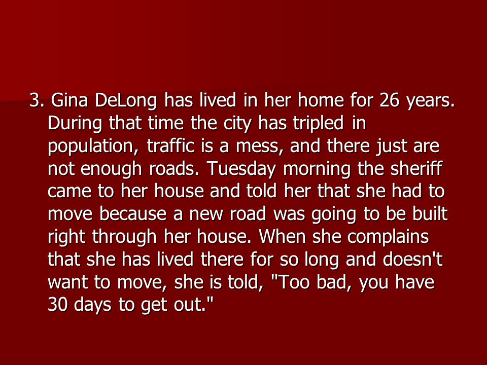 3. Gina DeLong has lived in her home for 26 years. During that time the city has tripled in population, traffic is a mess, and there just are not enou