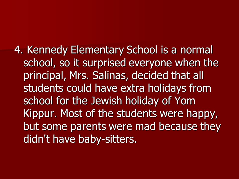 4. Kennedy Elementary School is a normal school, so it surprised everyone when the principal, Mrs. Salinas, decided that all students could have extra