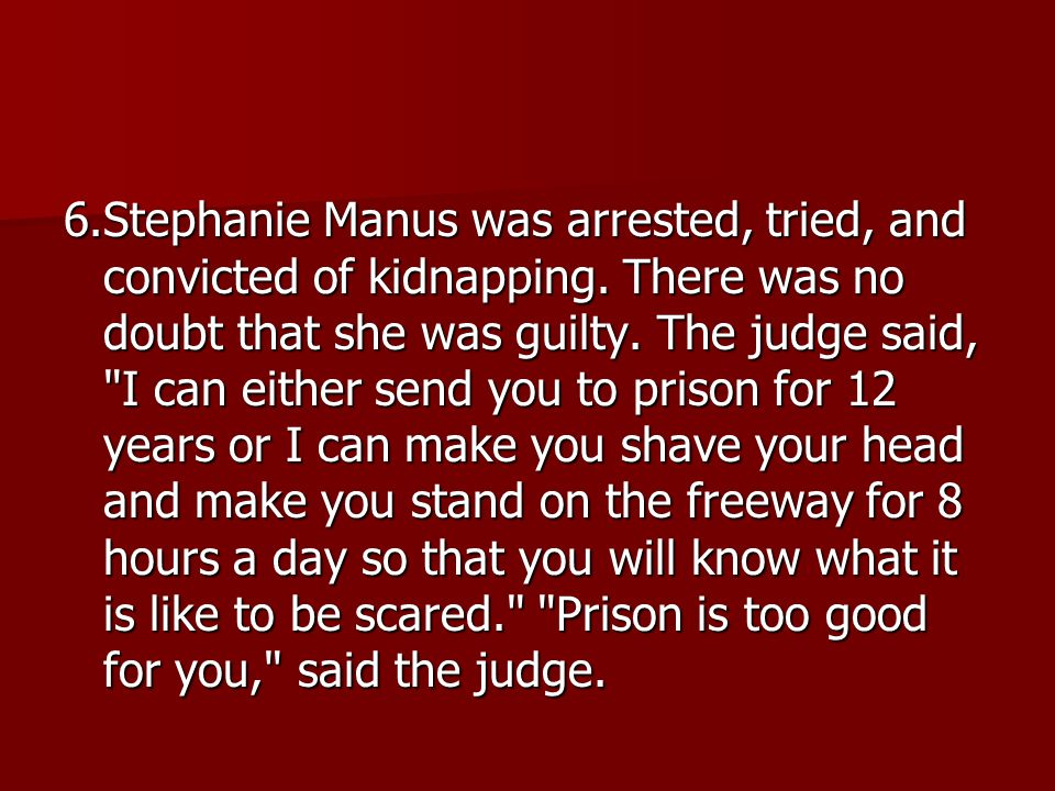 6.Stephanie Manus was arrested, tried, and convicted of kidnapping. There was no doubt that she was guilty. The judge said,