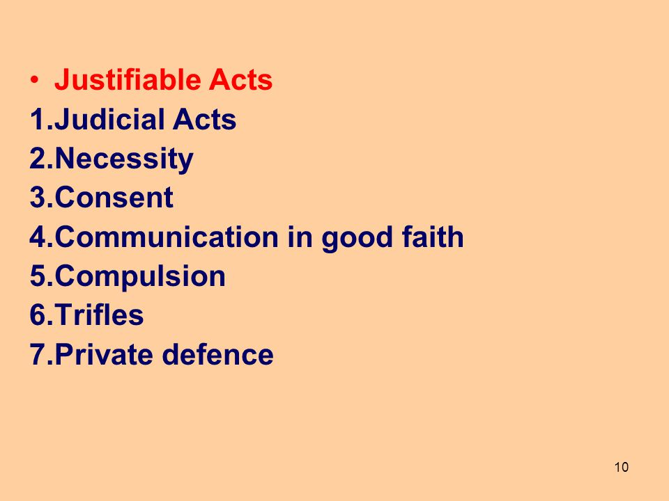 10 Justifiable Acts 1.Judicial Acts 2.Necessity 3.Consent 4.Communication in good faith 5.Compulsion 6.Trifles 7.Private defence