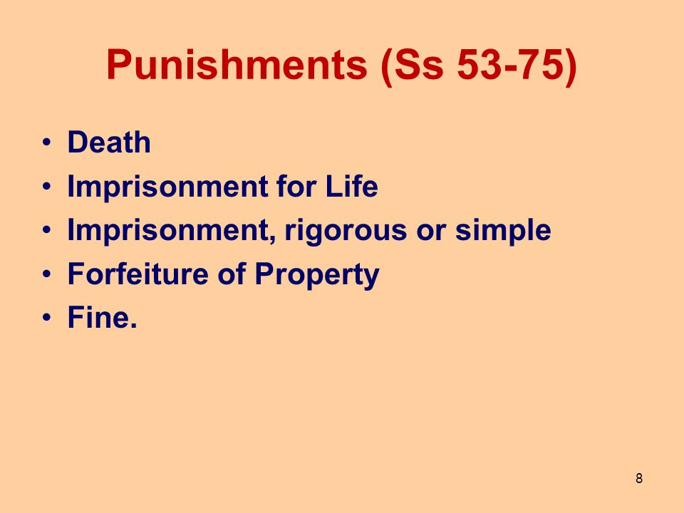 8 Punishments (Ss 53-75) Death Imprisonment for Life Imprisonment, rigorous or simple Forfeiture of Property Fine.