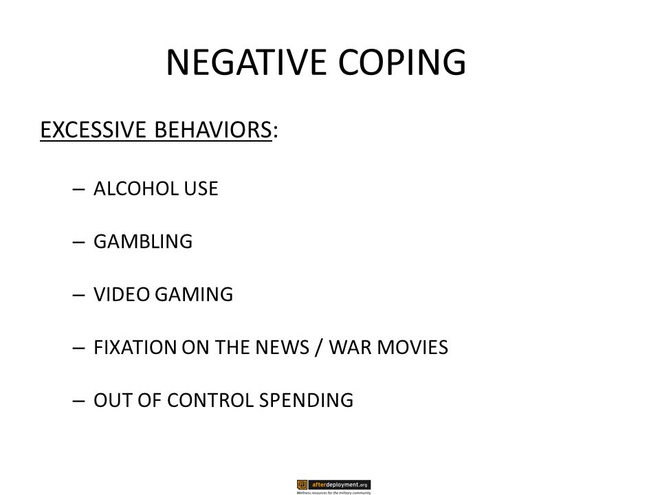 NEGATIVE COPING EXCESSIVE BEHAVIORS: – ALCOHOL USE – GAMBLING – VIDEO GAMING – FIXATION ON THE NEWS / WAR MOVIES – OUT OF CONTROL SPENDING