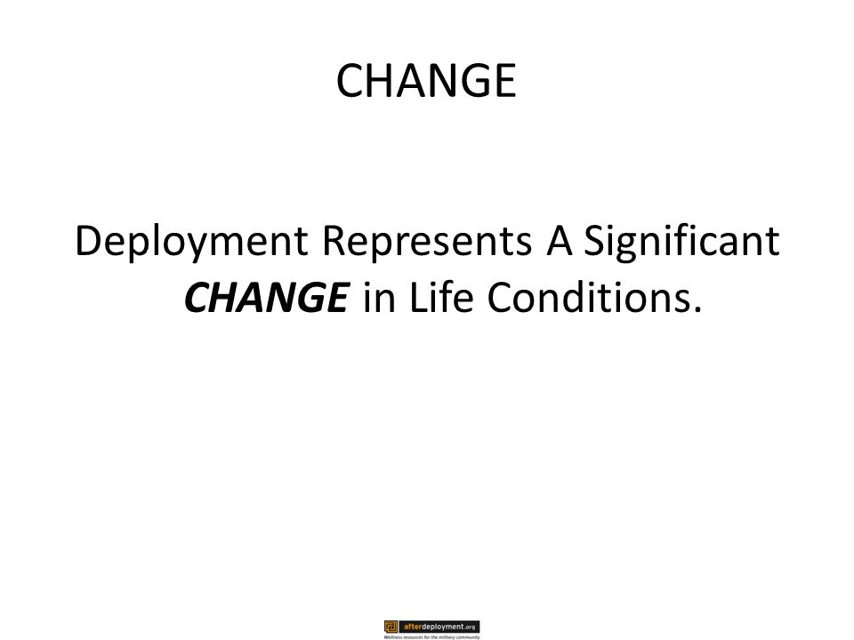 CHANGE Deployment Represents A Significant CHANGE in Life Conditions.