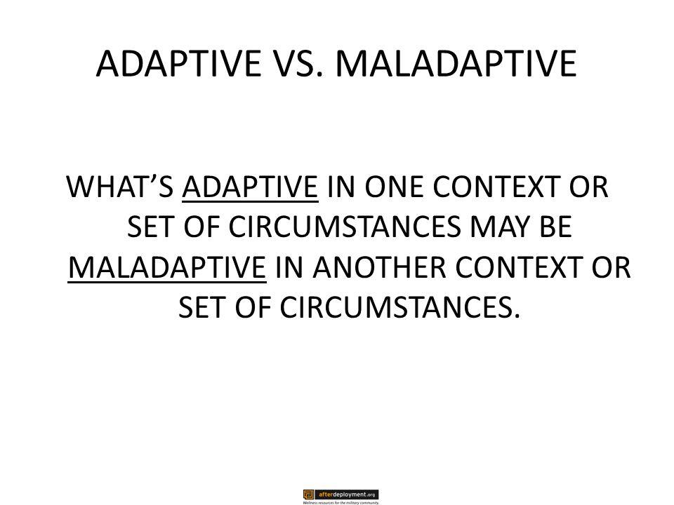 ADAPTIVE VS. MALADAPTIVE WHAT'S ADAPTIVE IN ONE CONTEXT OR SET OF CIRCUMSTANCES MAY BE MALADAPTIVE IN ANOTHER CONTEXT OR SET OF CIRCUMSTANCES.