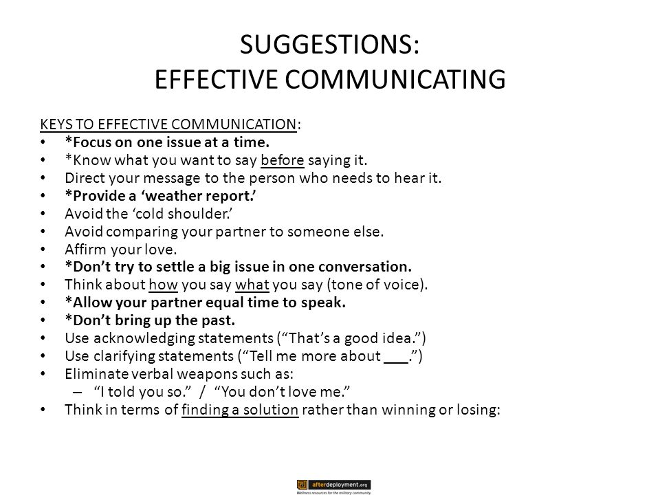 SUGGESTIONS: EFFECTIVE COMMUNICATING KEYS TO EFFECTIVE COMMUNICATION: *Focus on one issue at a time.