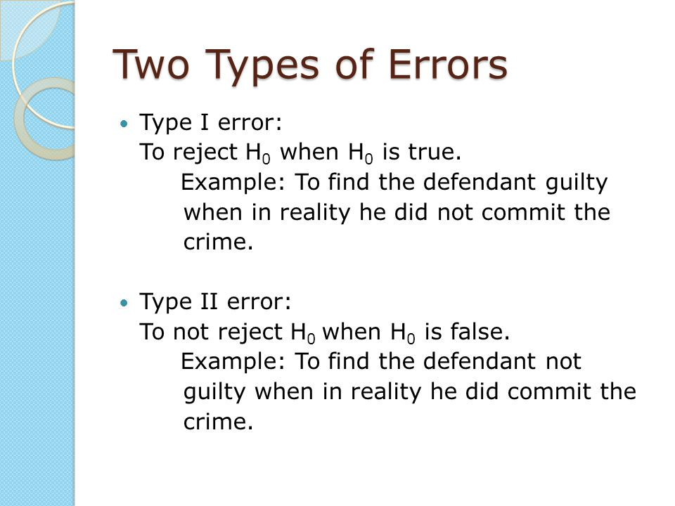 Two Types of Errors Type I error: To reject H 0 when H 0 is true. Example: To find the defendant guilty when in reality he did not commit the crime. T